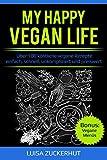 MY HAPPY VEGAN LIFE - Über 100 köstliche vegane Rezepte - einfach, schnell, unkompliziert und preiswert