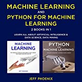 Machine Learning & Python for Machine Learning: 2 Books in 1: Learn All About Artificial Intelligence & Data Science, Data Mining and Data Analysis