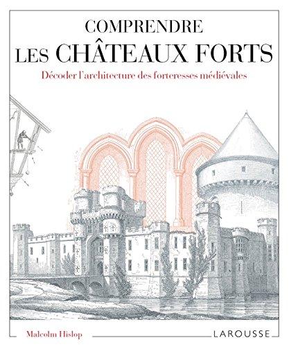 Comprendre les châteaux forts Décoder l'architecture des forteresses médiévales par Malcom Hislop