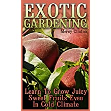 Exotic Gardening: Learn To Grow Juicy Sweet Fruits Even In Cold Climate (English Edition)