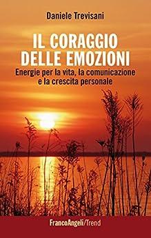 Il coraggio delle emozioni. Energie per la vita, la comunicazione e la crescita personale: Energie per la vita, la comunicazione e la crescita personale di [Trevisani, Daniele]