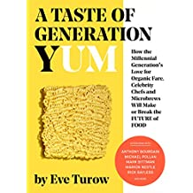 A Taste of Generation Yum: How the Millennial Generation's Love for Organic Fare, Celebrity Chefs and Microbrews Will Make or Break the Future of Food (English Edition)