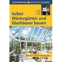 Selbst Wintergärten und Glashäuser bauen: Mit Profi- & Sicherheitstipps (Heimwerken leicht & schnell)