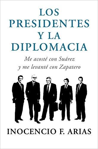 Los Presidentes Y La Diplomacia: Me Acosté Con Suárez Y Me Levanté Con Zapatero descarga pdf epub mobi fb2