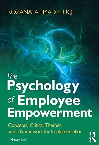 The Psychology of Employee Empowerment: Concepts, Critical Themes and a Framework for Implementation