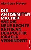 Die Antisemitenmacher: Wie die neue Rechte Kritik an der Politik Israels verhindert - Abraham Melzer