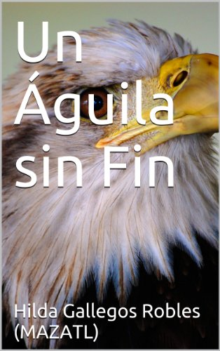 Un Águila sin Fin por Hilda Gallegos Robles (MAZATL)