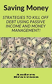 Saving Money: Strategies to Kill Off Debt Using Passive Income And Money Management! (Saving Money And Passive Income Book 2) (English Edition) de [Braveson, Anders]