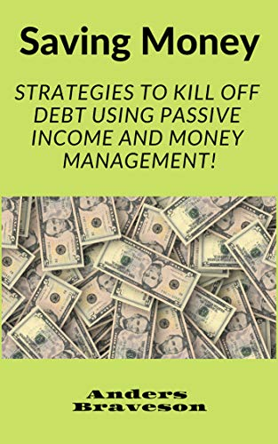 Saving Money: Strategies to Kill Off Debt Using Passive Income And Money Management! (Saving Money And Passive Income Book 2) (English Edition)