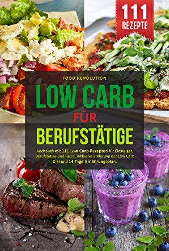 LOW CARB FÜR BERUFSTÄTIGE: Kochbuch mit 111 Low Carb Rezepten für Einsteiger, Berufstätige und Faule. Inklusive Erklärung der Low Carb Diät und 14 Tage Ernährungsplan. -
