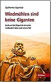 Windmühlen sind keine Giganten: Briefe an Don Miguel de Cervantes vierhundert Jahre nach seinem Tod - Guillermo Aparicio