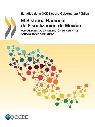 Estudios de la Ocde Sobre Gobernanza Publica El Sistema Nacional de Fiscalizacion de Mexico: Fortaleciendo La Rendicion de Cuentas Para El Buen Gobierno: Volume 2017