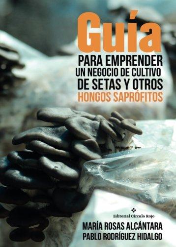 Guía para emprender un negocio de cultivo de setas y otros hongos saprófitos por María Rosas Alcántara