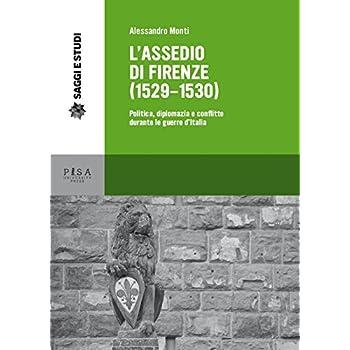 L'assedio Di Firenze (1529-1530). Politica, Diplomazia E Conflitto Durante Le Guerre D'italia