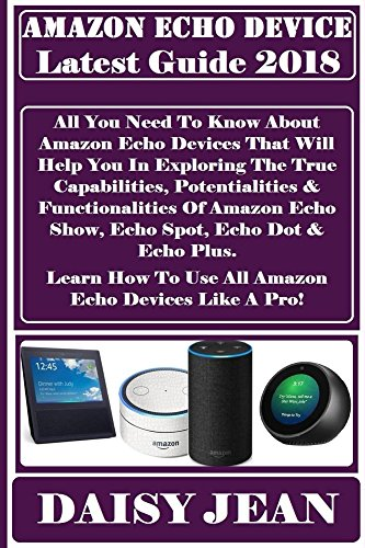 AMAZON ECHO DEVICE LATEST GUiDE 2018: All You Need To Know About Amazon Echo Devices That Will Help You In Exploring The True Capabilities, Potentialities & Functionalities Of Amazon Echo Show...