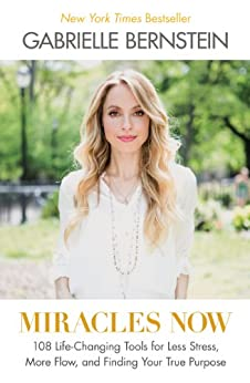 Miracles Now: 108 Life-Changing Tools for Less Stress, More Flow, and Finding Your True Purpose von [Bernstein, Gabrielle]