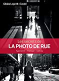 Les secrets de la photo de rue: Approche - Pratique - Editing (Secrets de photographes) (French Edition)