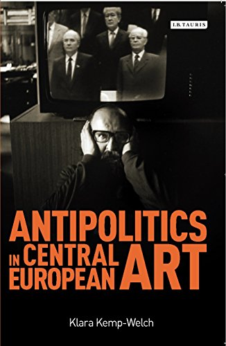 Antipolitics in Central European Art: Reticence as Dissidence Under Post-Totalitarian Rule 1956-1989 por Klara Kemp-Welch