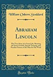 Abraham Lincoln: The True Story of a Great Life, Showing the Inner Growth, Special Training, and Peculiar Fitness of the Man for His Work (Classic Reprint)