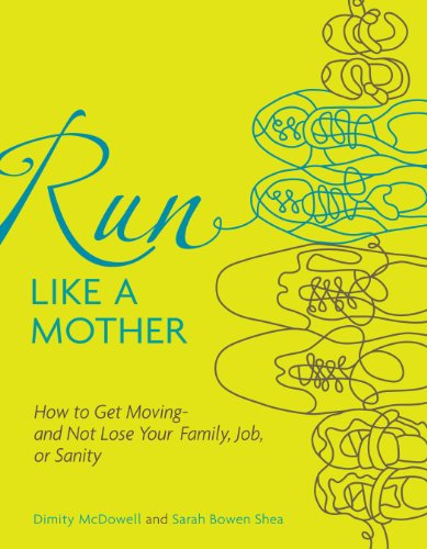 Run Like a Mother: How to Get Moving--And Not Lose Your Family, Job, or Sanity por Dimity McDowell