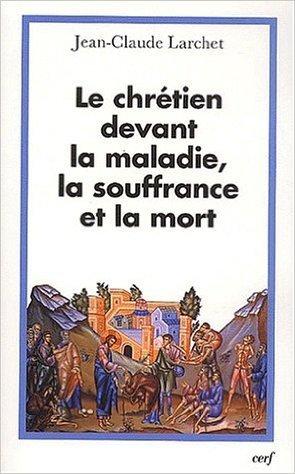 Le chrétien devant la maladie, la souffrance et la mort de Jean-Claude Larchet ( 27 novembre 2002 )