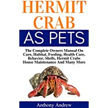 Hermit Crabs Care: The Complete Owners Manual On Care, Habitat, Feeding, Health Care, Hermit Crabs  Behavior, Shells, Hermit Crabs House Maintenance And Many More (English Edition)