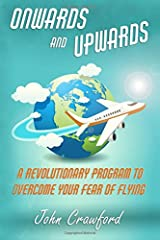 Onwards And Upwards: A Revolutionary Program To Overcome Your Fear Of Flying Paperback