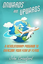 Onwards And Upwards: A Revolutionary Program To Overcome Your Fear Of Flying