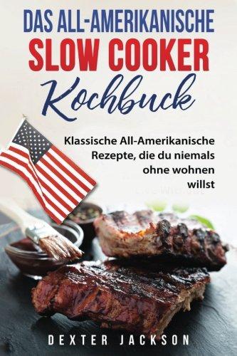 Preisvergleich Produktbild Das All-Amerikanische Slow Cooker Kochbuch: Klassische All-Amerikanische Rezepte, die du niemals ohne wohnen willst (American Slow Cooker Cookbook - German Edition)