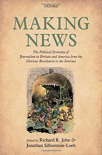 Making News: The Political Economy of Journalism in Britain and America from the Glorious Revolution to the Internet (2015-11-30)