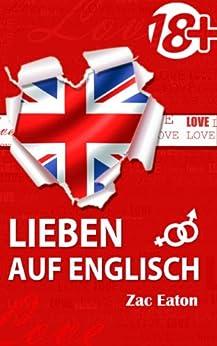 LIEBEN AUF ENGLISCH (18+): Englisch Lernen; Verlieben Sie sich in die Englische Sprache! von [Eaton, Zac]