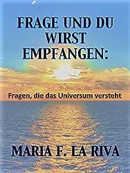 FRAGE UND DU WIRST EMPFANGEN: Fragen, die das Universum versteht (German Edition)