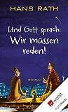 Und Gott sprach: Wir müssen reden! von Hans Rath