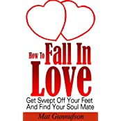 How To Fall In Love and Get Married,Find The Right Man, Woman or Soul Mate: Get Swept Off Your Feet And Find Your Soul Mate (English Edition)