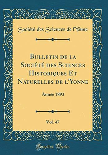 Bulletin de la Société Des Sciences Historiques Et Naturelles de l'Yonne, Vol. 47: Année 1893 (Classic Reprint) par Societe Des Sciences de L'Yonne