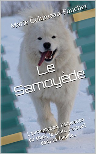 Livre Le Samoyède illustré: L'alimentation, l'éducation du chiot, le choix, l'accueil dans sa famille... pdf
