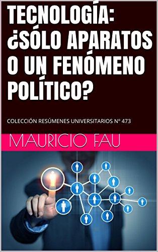 TECNOLOGÍA: ¿SÓLO APARATOS O UN FENÓMENO POLÍTICO?: COLECCIÓN RESÚMENES UNIVERSITARIOS Nº 473 por Mauricio Fau