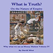 What Is Truth? On the Nature of Empire: Why What We Use as Money Matters, Book 4