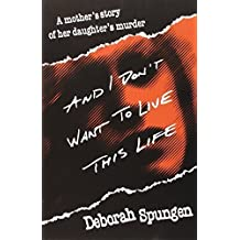 And I Don't Want to Live This Life: A Mother's Story of Her Daughter's Murder 1st Ballantine Books edition by Spungen, Deborah (1996) Paperback