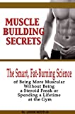 Muscle Building Secrets: The Smart, Fat-Burning Science of Being More Muscular Without Being a Steroid Freak or Spending a Lifetime at the Gym