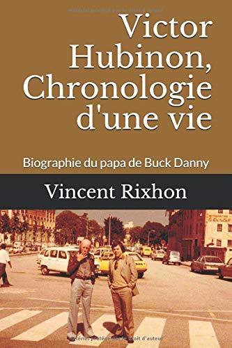 Victor Hubinon, Chronologie d'une vie: Biographie du papa de Buck Danny par Vincent Rixhon