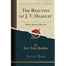 The Beauties of J. T. Headley: With a Sketch of His Life (Classic Reprint)