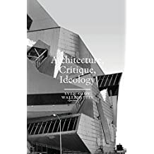 Architecture, Critique, Ideology: Writings on Architecture and Theory