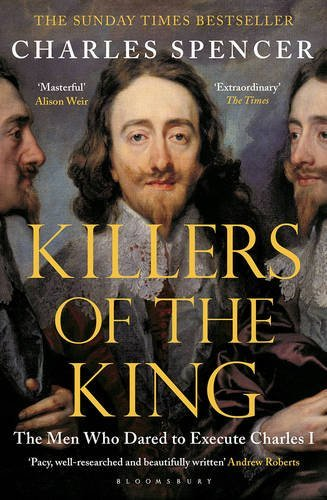 Killers of the King: The Men Who Dared to Execute Charles I by Spencer, Charles (May 21, 2015) Paperback