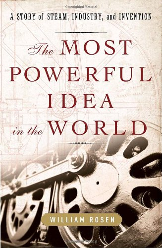 The Most Powerful Idea in the World: A Story of Steam, Industry, and Invention por William Rosen