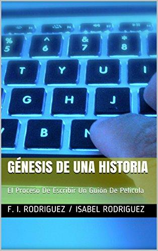 Génesis De Una Historia: El Proceso De Escribir Un Guión De Película por F. I. RODRIGUEZ / ISABEL RODRIGUEZ