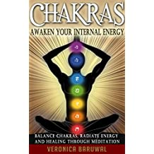 Chakras: Awaken Your Internal Energy – Balance Chakras, Radiate Energy and Healing Through Meditation (Chakras, Spirituality, Serenity) (English Edition)