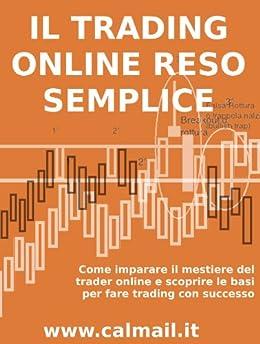 IL TRADING ONLINE RESO SEMPLICE. Come imparare il mestiere del trader online e scoprire le basi per fare trading con successo. di [Calicchio, Stefano]