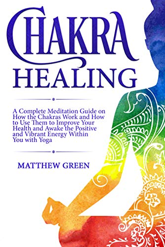 Chakra Healing: A Complete Meditation Guide on How the ...