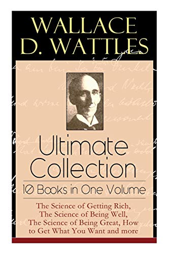 Wallace D. Wattles Ultimate Collection - 10 Books in One Volume: The Science of Getting Rich, The Science of Being Well, The Science of Being Great, How to Get What You Want and more -